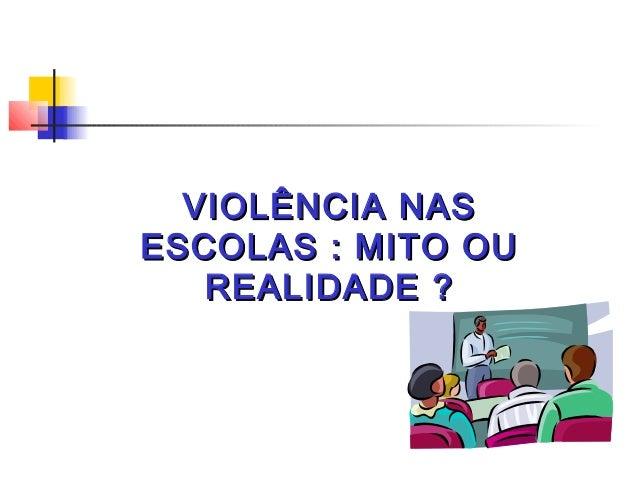 VIOLÊNCIA NASVIOLÊNCIA NAS ESCOLAS : MITO OUESCOLAS : MITO OU REALIDADE ?REALIDADE ?