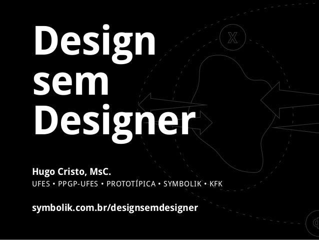 Design sem Designer Hugo Cristo, MsC. UFES • PPGP-UFES • PROTOTÍPICA • SYMBOLIK • KFK  symbolik.com.br/designsemdesigner