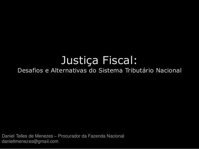 Justiça Fiscal: Desafios e Alternativas do Sistema Tributário Nacional Daniel Telles de Menezes – Procurador da Fazenda Na...