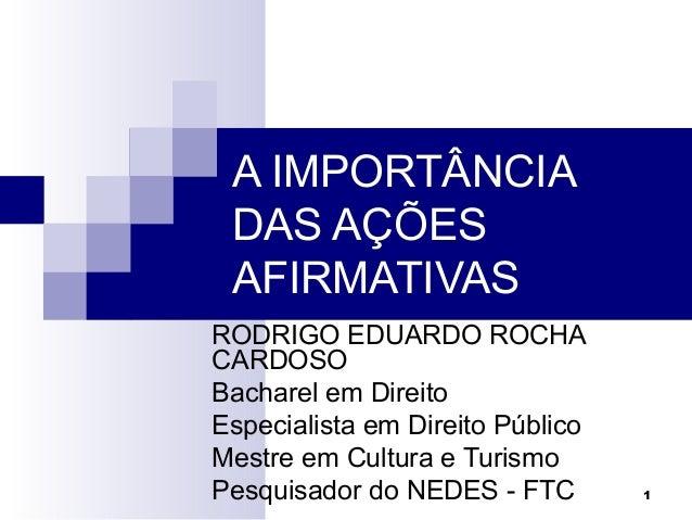 1 A IMPORTÂNCIA DAS AÇÕES AFIRMATIVAS RODRIGO EDUARDO ROCHA CARDOSO Bacharel em Direito Especialista em Direito Público Me...