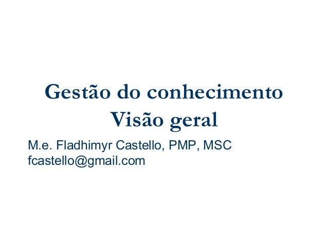 Gestão do conhecimento Visão geral M.e. Fladhimyr Castello, PMP, MSC fcastello@gmail.com