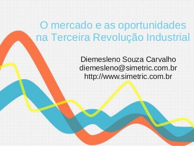 O mercado e as oportunidades na Terceira Revolução Industrial Diemesleno Souza Carvalho diemesleno@simetric.com.br http://...