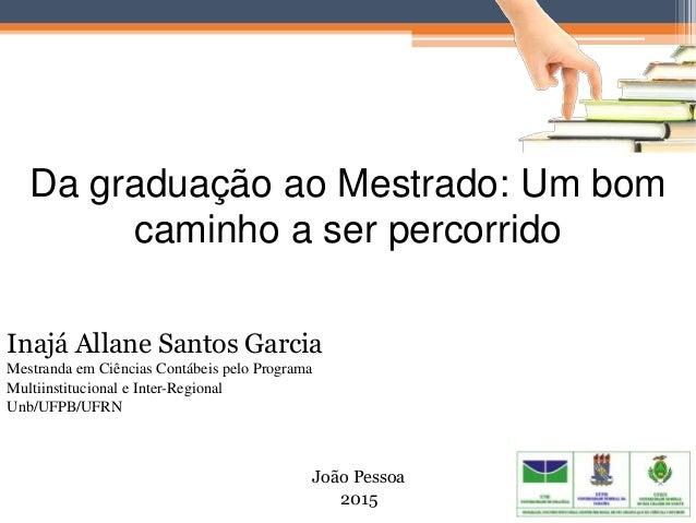 Da graduação ao Mestrado: Um bom caminho a ser percorrido João Pessoa 2015 Inajá Allane Santos Garcia Mestranda em Ciência...