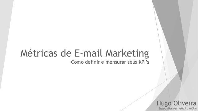 Métricas de E-mail Marketing Como definir e mensurar seus KPI's Hugo Oliveira Especialista em eMail / eCRM