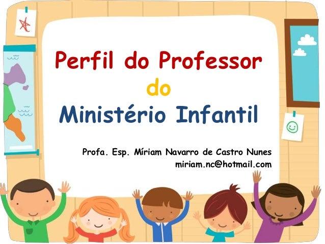 Perfil do Professor do Ministério Infantil Profa. Esp. Míriam Navarro de Castro Nunes miriam.nc@hotmail.com