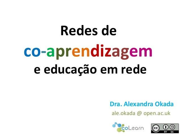Redes de co-aprendizagem e educação em rede Dra. Alexandra Okada ale.okada @ open.ac.uk