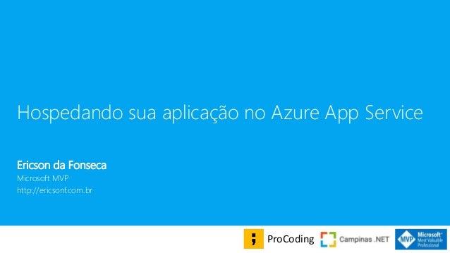 Hospedando sua aplica��o no Azure App Service Ericson da Fonseca Microsoft MVP http://ericsonf.com.br ProCoding