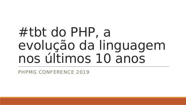 #tbt do PHP, a evolução da linguagem nos últimos 10 anos PHPMG CONFERENCE 2019
