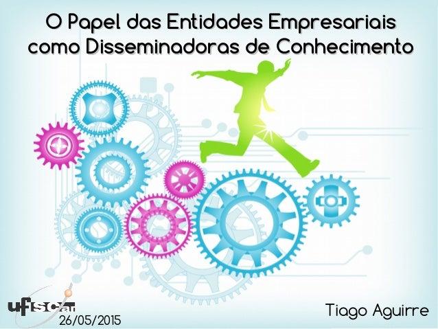 O Papel das Entidades EmpresariaisO Papel das Entidades Empresariais como Disseminadoras de Conhecimentocomo Disseminadora...