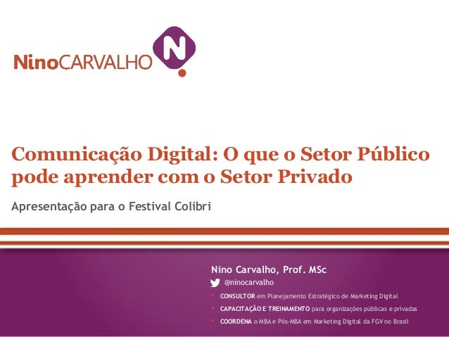 Comunicação Digital: O que o Setor Público pode aprender com o Setor Privado Apresentação para o Festival Colibri  Nino Ca...