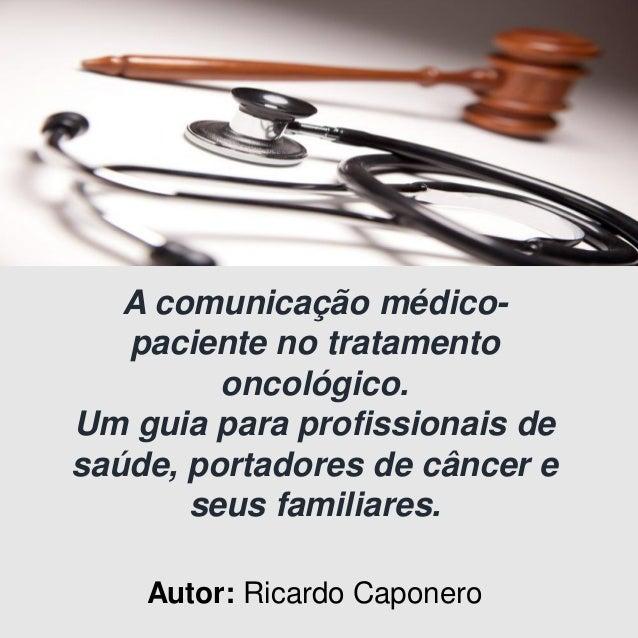 A comunicação médico- paciente no tratamento oncológico. Um guia para profissionais de saúde, portadores de câncer e seus ...