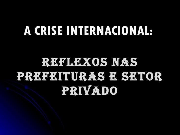 A CRISE INTERNACIONAL:   REFLEXOS NAS PREFEITURAS E SETOR PRIVADO