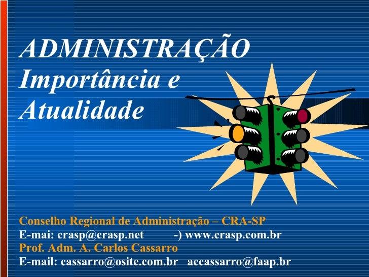 ADMINISTRAÇÃO  Importância e  Atualidade  Conselho Regional de Administração – CRA-SP  E-mai: crasp@crasp.net  -) www.cras...