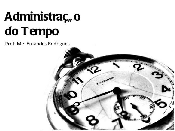 Administraçã odo TempoProf. Me. Ernandes Rodrigues