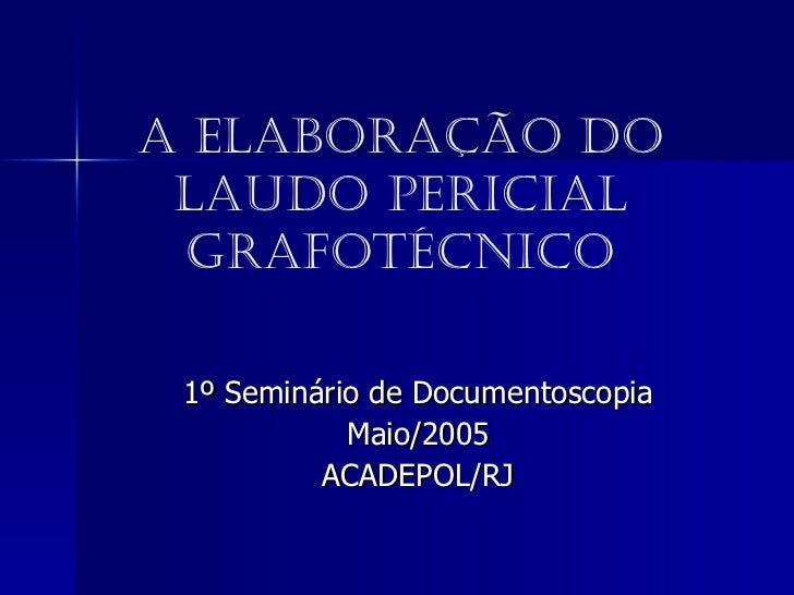 A Elaboração do Laudo Pericial Grafotécnico 1º Seminário de Documentoscopia Maio/2005 ACADEPOL/RJ