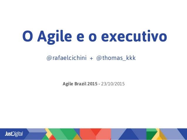 O Agile e o executivo @rafaelcichini + @thomas_kkk Agile Brazil 2015 - 23/10/2015