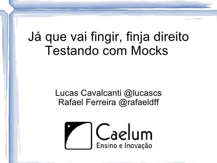 <ul>Já que vai fingir, finja direito Testando com Mocks  </ul><ul><li>Lucas Cavalcanti @lucascs Rafael Ferreira @rafaeldff...
