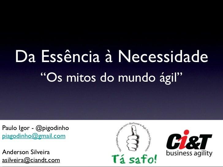 """Da Essência à Necessidade <ul><li>"""" Os mitos do mundo ágil"""" </li></ul>Paulo Igor - @pigodinho [email_address] Anderson Sil..."""