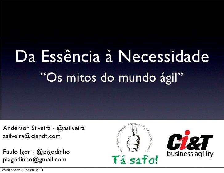 """Da Essência à Necessidade                      """"Os mitos do mundo ágil""""Anderson Silveira - @asilveiraasilveira@ciandt.comP..."""
