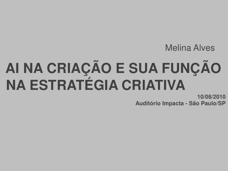 Melina Alves<br /> AI NA CRIAÇÃO E SUA FUNÇÃO<br /> NA ESTRATÉGIA CRIATIVA<br />10/08/2010<br />                          ...