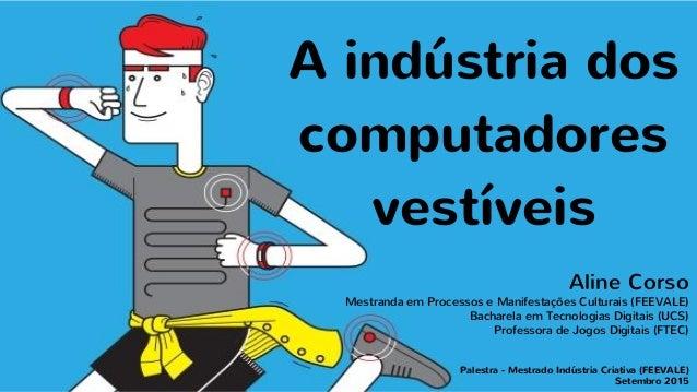 A indústria dos computadores vestíveis Aline Corso Mestranda em Processos e Manifestações Culturais (FEEVALE) Bacharela em...