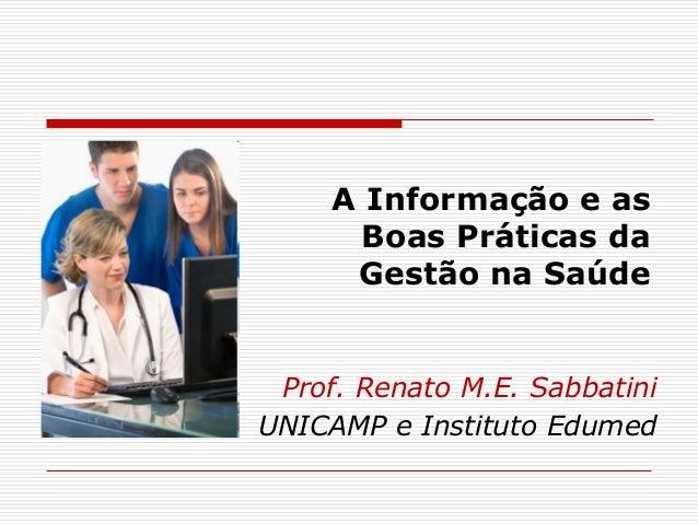 A Informação e as Boas Práticas da Gestão na Saúde Prof. Renato M.E. Sabbatini UNICAMP e Instituto Edumed