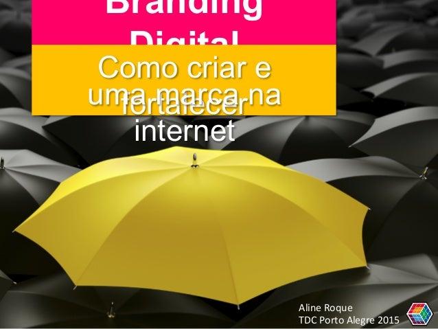 Branding Digital Como criar e fortaleceruma marca na internet Aline  Roque     TDC  Porto  Alegre  2015
