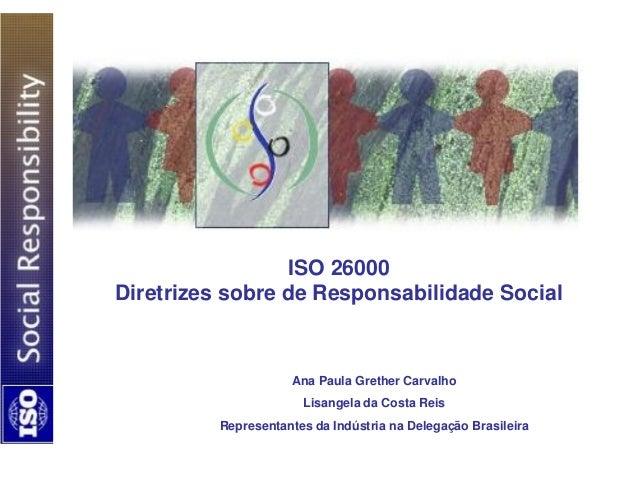 ISO 26000 Diretrizes sobre de Responsabilidade Social Ana Paula Grether Carvalho Lisangela da Costa Reis Representantes da...