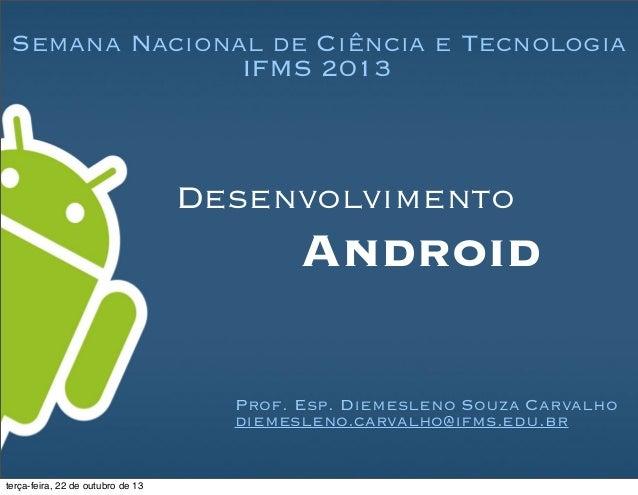 Android Desenvolvimento Prof. Esp. Diemesleno Souza Carvalho diemesleno.carvalho@ifms.edu.br Semana Nacional de Ciência e ...
