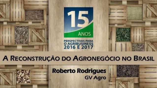 Roberto Rodrigues GV Agro A RECONSTRUÇÃO DO AGRONEGÓCIO NO BRASIL