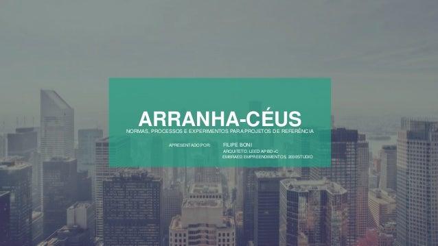 ARRANHA-CÉUSNORMAS, PROCESSOS E EXPERIMENTOS PARA PROJETOS DE REFERÊNCIA APRESENTADO POR: FILIPE BONI ARQUITETO, LEED AP B...