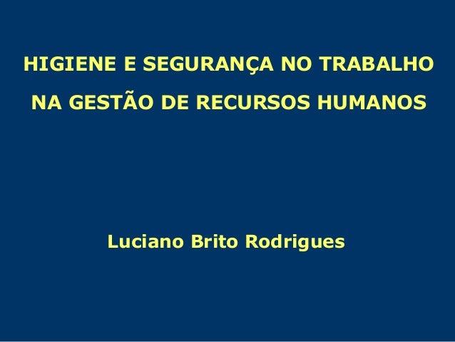 HIGIENE E SEGURANÇA NO TRABALHO NA GESTÃO DE RECURSOS HUMANOS Luciano Brito Rodrigues