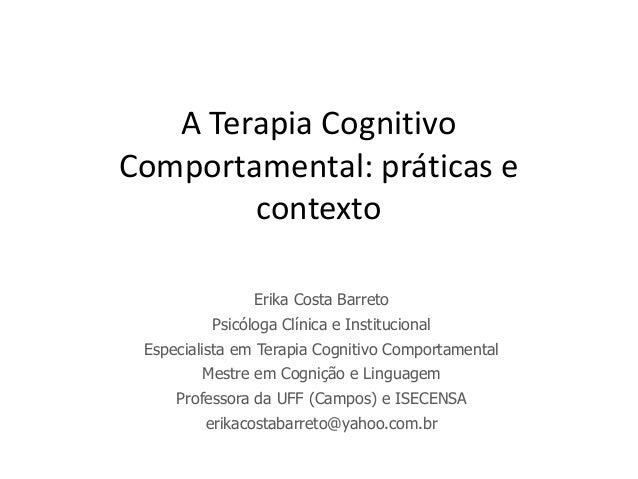 A Terapia CognitivoComportamental: práticas e        contexto                Erika Costa Barreto          Psicóloga Clínic...
