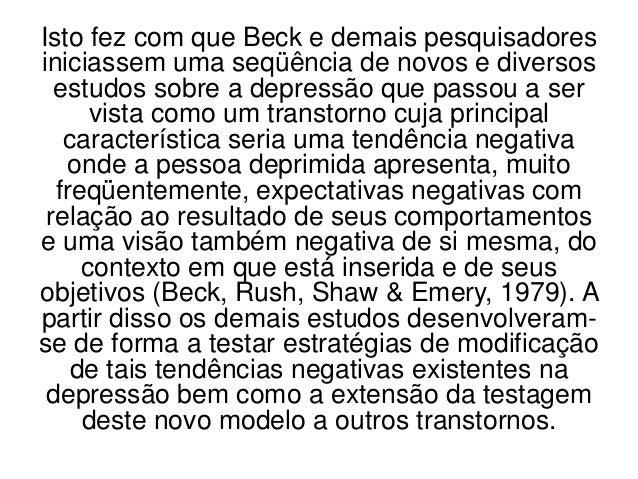 Isto fez com que Beck e demais pesquisadoresiniciassem uma seqüência de novos e diversos  estudos sobre a depressão que pa...