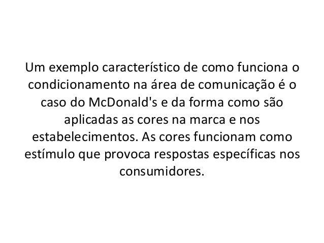 Um exemplo característico de como funciona o condicionamento na área de comunicação é o   caso do McDonalds e da forma com...