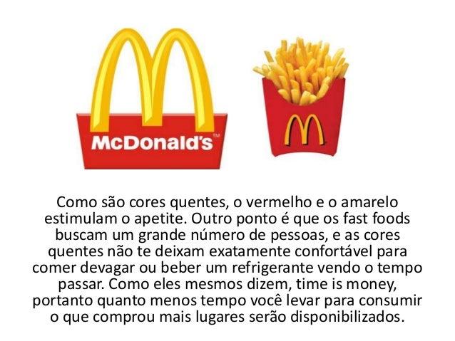 Como são cores quentes, o vermelho e o amarelo  estimulam o apetite. Outro ponto é que os fast foods    buscam um grande n...