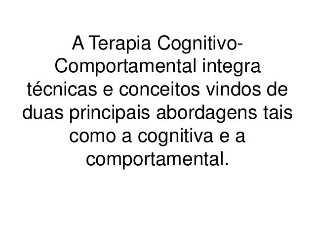 A Terapia Cognitivo-   Comportamental integratécnicas e conceitos vindos deduas principais abordagens tais     como a cogn...