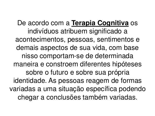 De acordo com a Terapia Cognitiva os      indivíduos atribuem significado a  acontecimentos, pessoas, sentimentos e  demai...