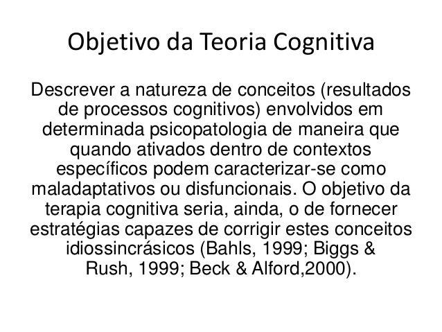 Objetivo da Teoria CognitivaDescrever a natureza de conceitos (resultados    de processos cognitivos) envolvidos em determ...
