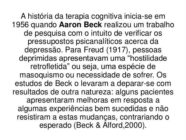 A história da terapia cognitiva inicia-se em1956 quando Aaron Beck realizou um trabalho    de pesquisa com o intuito de ve...