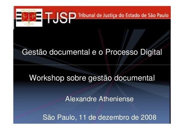 Gestão documental e o Processo Digital Alexandre Atheniense São Paulo, 11 de dezembro de 2008 Workshop sobre gestão docume...