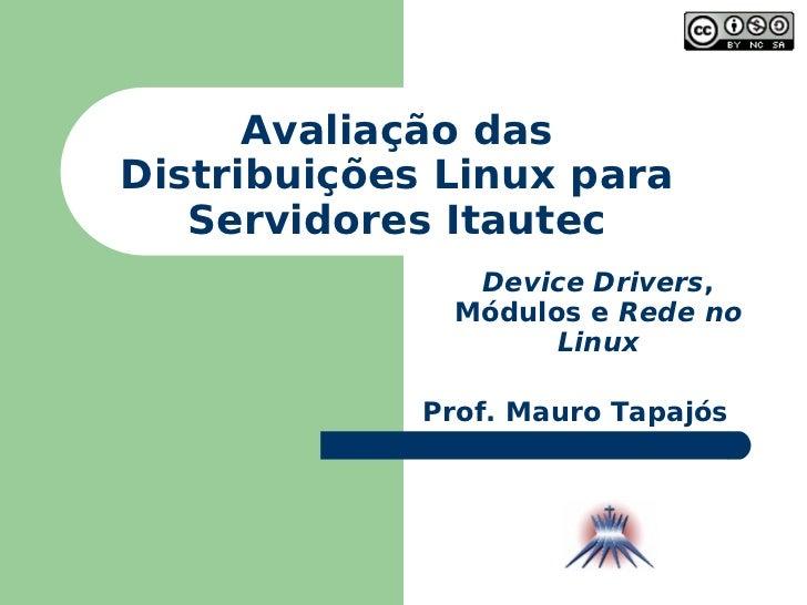 Avaliação das Distribuições Linux para Servidores Itautec Prof. Mauro Tapajós Device Drivers , Módulos e  Rede no Linux