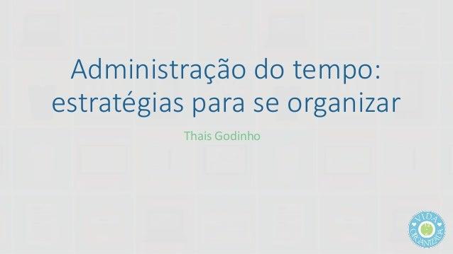 Administração do tempo:  estratégias para se organizar  Thais Godinho