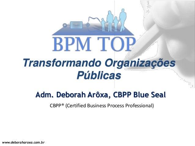 www.deboraharoxa.com.br Transformando Organizações Públicas Adm. Deborah Arôxa, CBPP Blue Seal CBPP® (Certified Business P...