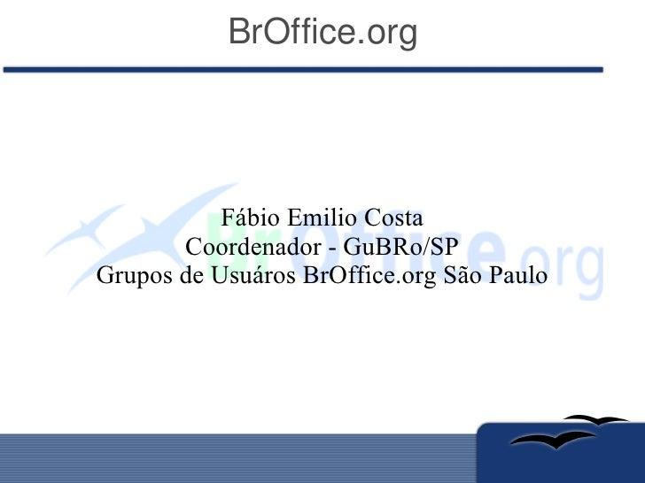 BrOffice.org Fábio Emilio Costa Coordenador - GuBRo/SP Grupos de Usuáros BrOffice.org São Paulo