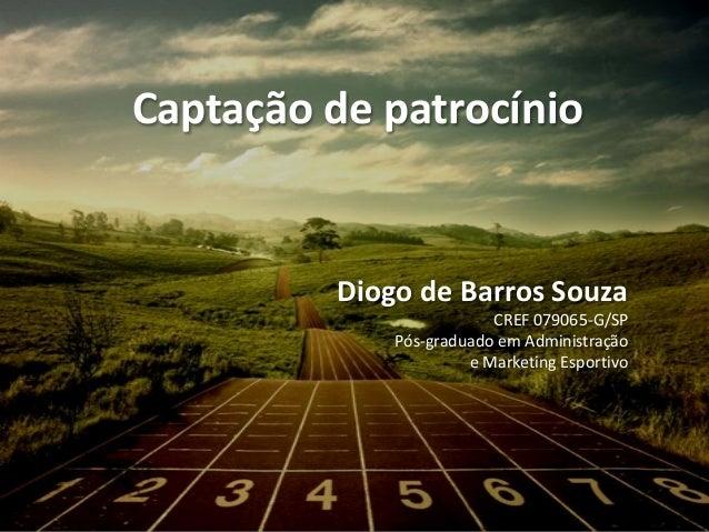 Captação de patrocínio Diogo de Barros Souza CREF 079065-G/SP Pós-graduado em Administração e Marketing Esportivo