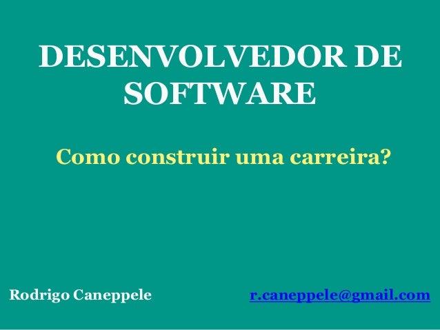 DESENVOLVEDOR DE SOFTWARE Como construir uma carreira? Rodrigo Caneppele r.caneppele@gmail.com