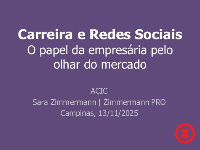 Carreira e Redes Sociais O papel da empresária pelo olhar do mercado ACIC Sara Zimmermann | Zimmermann PRO Campinas, 13/11...
