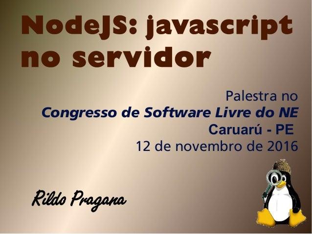 NodeJS: javascript no servidor Palestra no Congresso de Software Livre do NE Caruarú - PE 12 de novembro de 2016 Rildo Pra...
