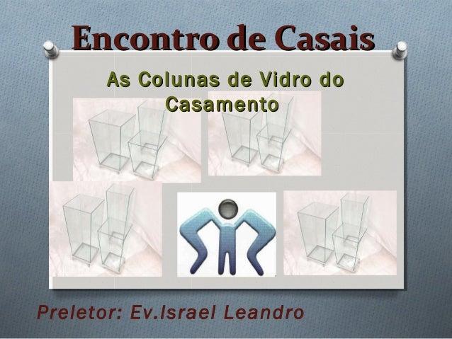 Encontro de CasaisEncontro de Casais As Colunas de Vidro doAs Colunas de Vidro do CasamentoCasamento Preletor: Ev.Israel L...